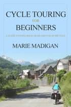 Cycle Touring For Beginners - A Guide To Exploring Near And Far By Bicycle ebook by Marie Madigan