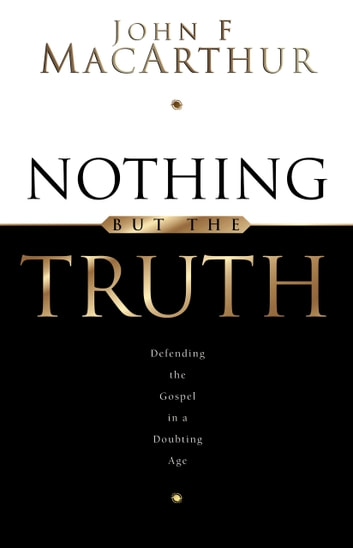 Nothing But the Truth: Upholding the Gospel in a Doubting Age - Upholding the Gospel in a Doubting Age ebook by John MacArthur