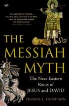 The Messiah Myth - The Near Eastern Roots of Jesus and David ebook by Thomas L Thompson