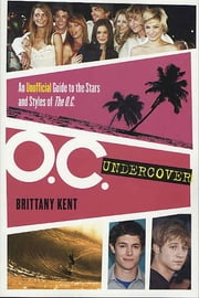 O.C. Undercover - An Unofficial Guide to the Stars and Styles of The O.C. ebook by Brittany Kent