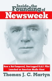 Inside The Founding Of Newsweek: How a Hot-Tempered, One-Legged R.A.F. Pilot Launched an American Media Giant ebook by Thomas J. C. Martyn