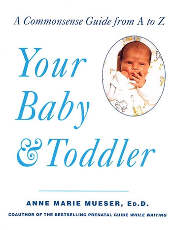 Your Baby & Toddler - A Commonsense Guide from A to Z ebook by Anne Marie Mueser, Ed.D.