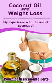 Coconut Oil and Weight Loss: My Experience with the use of Coconut Oil ebook by Pedro do Nascimento Leite