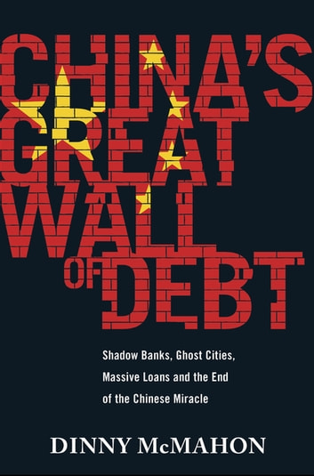 China's Great Wall of Debt - Shadow Banks, Ghost Cities, Massive Loans and the End of the Chinese Miracle ebook by Dinny McMahon