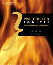 Pro Tools LE 8 Ignite!: The Visual Guide for New Users ebook by Andrew Hagerman