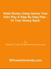 Make Money Using Games Your Kids Play A Step By Step Plan - Or Your Money Back! ebook by Editorial Team Of MPowerUniversity.com