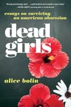 Dead Girls - Essays on Surviving an American Obsession ebook by Alice Bolin