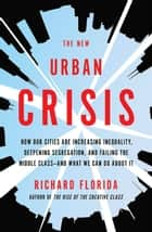 The New Urban Crisis - How Our Cities Are Increasing Inequality, Deepening Segregation, and Failing the Middle Class?and What We Can Do About It ebook by Richard Florida