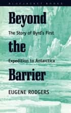 Beyond the Barrier - The Story of Byrd's First Expedition to Antarctica ebook by Eugene Rodgers