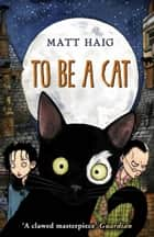 To Be A Cat ebook by Matt Haig