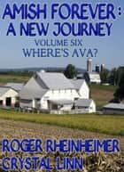 Amish Forever : A New Journey - Volume 6 - Where's Ava? ebook by Roger Rheinheimer, Crystal Linn