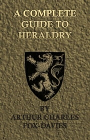 A Complete Guide to Heraldry - Illustrated by Nine Plates and Nearly 800 Other Designs ebook by Arthur Charles Fox-Davies
