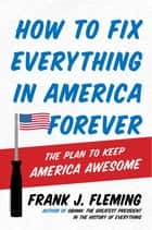 How to Fix Everything in America Forever - The Plan to Keep America Awesome ebook by Frank J. Fleming