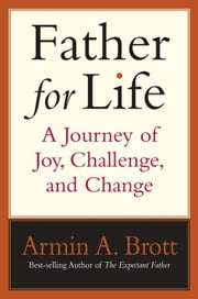 Father for Life - A Journey of Joy, Challenge, and Change ebook by Armin A. Brott
