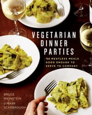 Vegetarian Dinner Parties - 150 Meatless Meals Good Enough to Serve to Company ebook by Mark Scarbrough,Bruce Weinstein