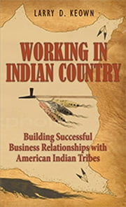 Working in Indian Country: Building Successful Business Relationships with American Indian Tribes ebook by Larry D. Keown
