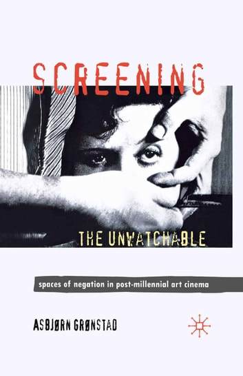 Screening the Unwatchable - Spaces of Negation in Post-Millennial Art Cinema ebook by A. Grønstad