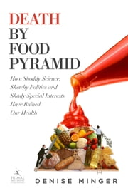 Death by Food Pyramid - How Shoddy Science, Sketchy Politics and Shady Special Interests Have Ruined Our Health ebook by Denise Minger