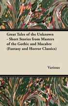 Great Tales of the Unknown - Short Stories from Masters of the Gothic and Macabre (Fantasy and Horror Classics) ebook by