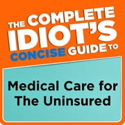 The Complete Idiot's Concise Guide to Medical Care for the Uninsured ebook by Donna Raskin