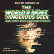 The World's Most Dangerous Geek: And More True Hacking Stories audiobook by David Kushner