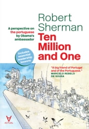 Ten Million and One - A perspective on the portuguese by Obama's ambassador ebook by Robert Sherman