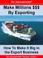 Making Millions $$$ By Exporting - How to Make it Big in the Export Business ebook by Patrick W. Nee