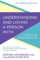 Understanding and Loving a Person with Alcohol or Drug Addiction - Biblical and Practical Wisdom to Build Empathy, Preserve Boundaries, and Show Compassion ebook by Stephen Arterburn, David Stoop