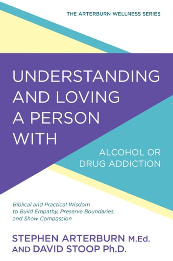 Understanding and Loving a Person with Alcohol or Drug Addiction - Biblical and Practical Wisdom to Build Empathy, Preserve Boundaries, and Show Compassion ebook by Stephen Arterburn,David Stoop