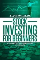 Stock Investing for Beginners - 30 Valuable Stock Investing Lessons for Beginners ebook by Alvin Williams