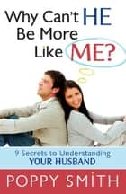 Why Can't He Be More Like Me? - 9 Secrets to Understanding Your Husband ebook by Poppy Smith
