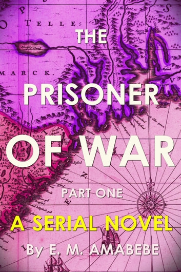 The Prisoner of War (Pilot): Part I of the Serial Novel ebook by E. M. Amabebe