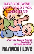 Days You Wish You Could F**ck Someone UP - When You Become Tired of People Sh* t ebook by Raymoni Love
