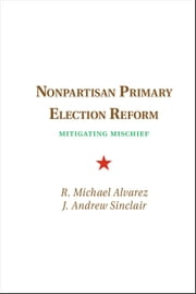 Nonpartisan Primary Election Reform - Mitigating Mischief ebook by R. Michael Alvarez,J. Andrew Sinclair