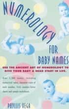 Numerology for Baby Names - Use the Ancient Art of Numerology to Give Your Baby a Head Start in Life ebook by Phyllis Vega