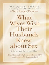 What Wives Wish their Husbands Knew about Sex - A Guide for Christian Men ebook by Richard Rupp,Ryan Howes,Stephen Ph. D. Simpson