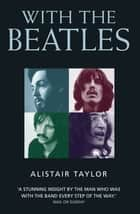 With the Beatles - A Stunning Insight by The Man who was with the Band Every Step of the Way ebook by Alistair Taylor