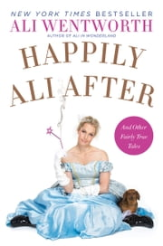 Happily Ali After - And Other Fairly True Tales ebook by Ali Wentworth