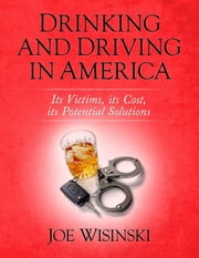 Drinking and Driving in America: Its Victims, its Cost, its Potential Solutions ebook by Joe Wisinski