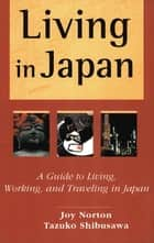 Living in Japan - A Guide to Living, Working, and Traveling in Japan ebook by Joy Norton, Tazuko Shibusawa