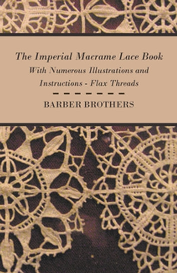 The Imperial Macrame Lace Book - With Numerous Illustrations and Instructions - Flax Threads ebook by Anon.