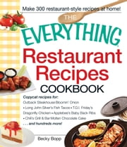 The Everything Restaurant Recipes Cookbook: Copycat recipes for Outback Steakhouse Bloomin' Onion, Long John Silver's Fish Tacos, TGI Friday's Dragonfly Chicken, Applebee's Baby Back Ribs, Chili's Grill & Bar Molten Chocolate Cake...and hundreds more ebook by Becky Bopp