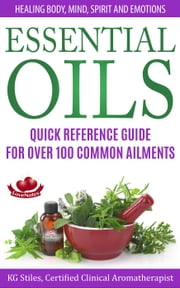 Essential Oils Quick Reference Guide For Over 100 Common Ailments Healing Body, Mind, Spirit and Emotions - Healing with Essential Oil ebook by KG STILES