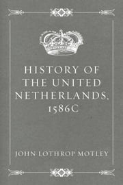 History of the United Netherlands, 1586c ebook by John Lothrop Motley