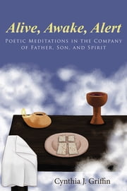 Alive, Awake, Alert - Poetic Meditations in the Company of Father, Son, and Spirit ebook by Cynthia J. Griffin