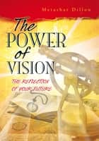 THE POWER OF VISION - THE REFLECTION OF YOUR FUTURE ebook by Metashar Dillon
