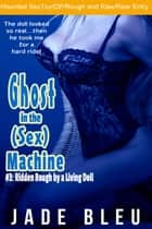 Ghost in the (Sex) Machine #3: Ridden Rough by a Living Doll ebook by Jade Bleu