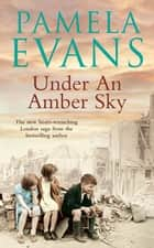 Under an Amber Sky - Family, friendship and romance unite in this heart-warming wartime saga ebook by Pamela Evans