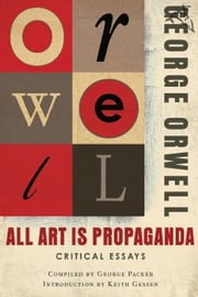 All Art Is Propaganda - Critical Essays ebook by George Orwell,George Packer,Keith Gessen