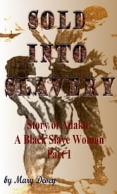 Sold into Slavery: The Story of Adaku, A Black Slave Woman Part I ebook by Mary Devey
